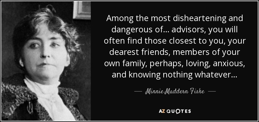 Among the most disheartening and dangerous of . . . advisors, you will often find those closest to you, your dearest friends, members of your own family, perhaps, loving, anxious, and knowing nothing whatever . . . - Minnie Maddern Fiske