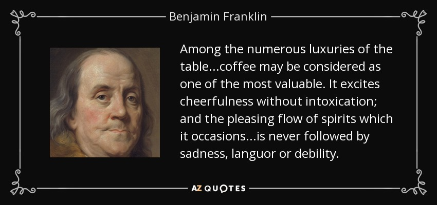 Among the numerous luxuries of the table...coffee may be considered as one of the most valuable. It excites cheerfulness without intoxication; and the pleasing flow of spirits which it occasions...is never followed by sadness, languor or debility. - Benjamin Franklin