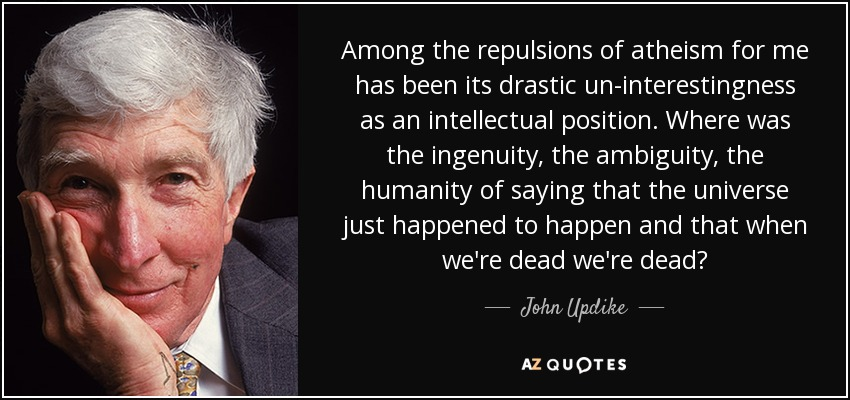 Among the repulsions of atheism for me has been its drastic un-interestingness as an intellectual position. Where was the ingenuity, the ambiguity, the humanity of saying that the universe just happened to happen and that when we're dead we're dead? - John Updike