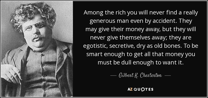 Among the rich you will never find a really generous man even by accident. They may give their money away, but they will never give themselves away; they are egotistic, secretive, dry as old bones. To be smart enough to get all that money you must be dull enough to want it. - Gilbert K. Chesterton