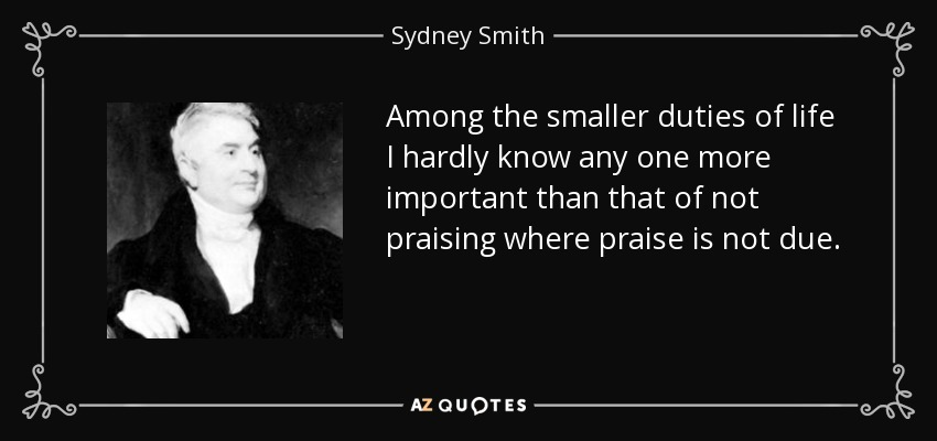 Among the smaller duties of life I hardly know any one more important than that of not praising where praise is not due. - Sydney Smith