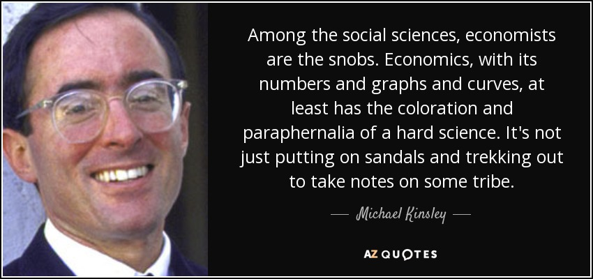 Among the social sciences, economists are the snobs. Economics, with its numbers and graphs and curves, at least has the coloration and paraphernalia of a hard science. It's not just putting on sandals and trekking out to take notes on some tribe. - Michael Kinsley