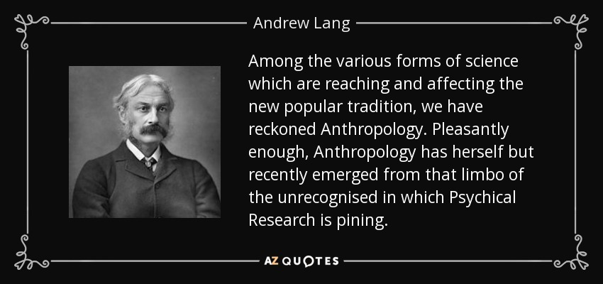 Among the various forms of science which are reaching and affecting the new popular tradition, we have reckoned Anthropology. Pleasantly enough, Anthropology has herself but recently emerged from that limbo of the unrecognised in which Psychical Research is pining. - Andrew Lang