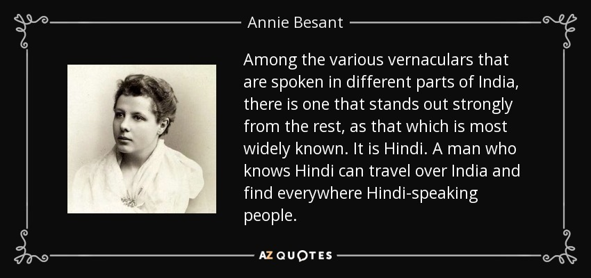 Among the various vernaculars that are spoken in different parts of India, there is one that stands out strongly from the rest, as that which is most widely known. It is Hindi. A man who knows Hindi can travel over India and find everywhere Hindi-speaking people. - Annie Besant