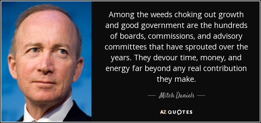 Among the weeds choking out growth and good government are the hundreds of boards, commissions, and advisory committees that have sprouted over the years. They devour time, money, and energy far beyond any real contribution they make. - Mitch Daniels