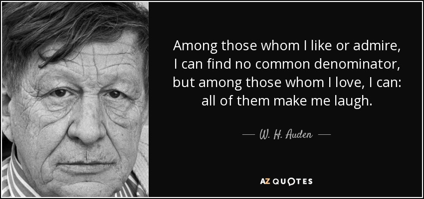 Among those whom I like or admire, I can find no common denominator, but among those whom I love, I can: all of them make me laugh. - W. H. Auden