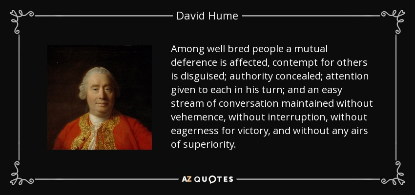 Among well bred people a mutual deference is affected, contempt for others is disguised; authority concealed; attention given to each in his turn; and an easy stream of conversation maintained without vehemence, without interruption, without eagerness for victory, and without any airs of superiority. - David Hume