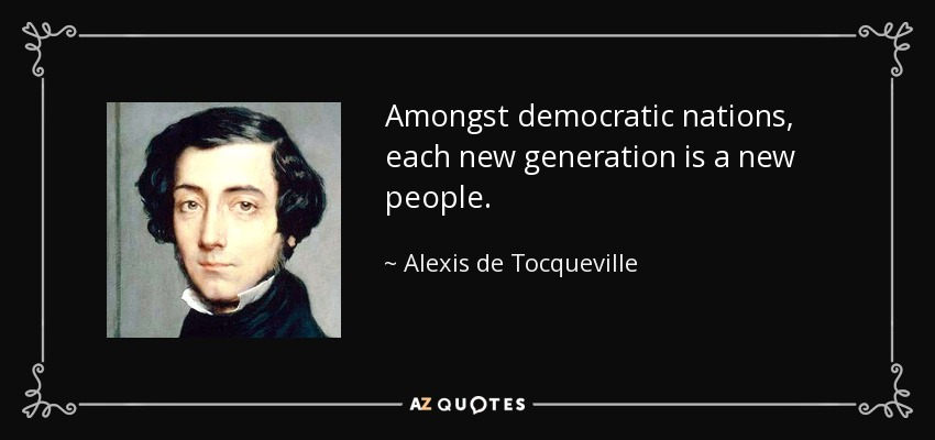 Amongst democratic nations, each new generation is a new people. - Alexis de Tocqueville