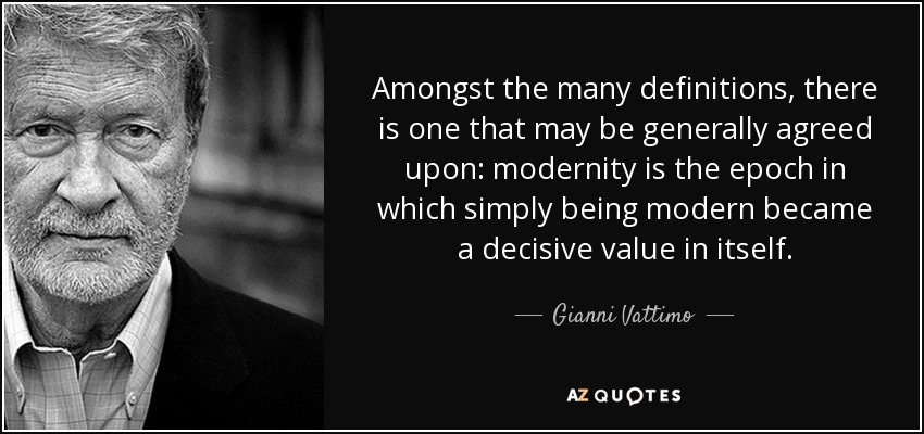 Amongst the many definitions, there is one that may be generally agreed upon: modernity is the epoch in which simply being modern became a decisive value in itself. - Gianni Vattimo