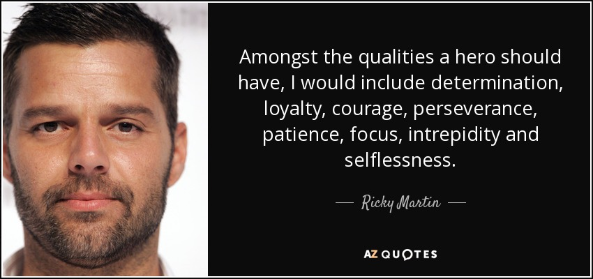 Amongst the qualities a hero should have, I would include determination, loyalty, courage, perseverance, patience, focus, intrepidity and selflessness. - Ricky Martin