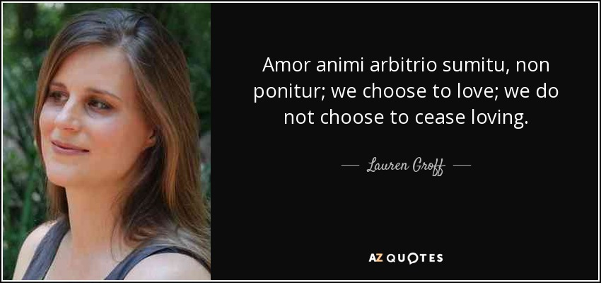 Amor animi arbitrio sumitu, non ponitur; we choose to love; we do not choose to cease loving. - Lauren Groff