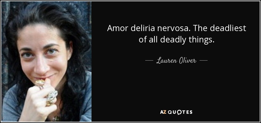 Amor deliria nervosa. The deadliest of all deadly things. - Lauren Oliver
