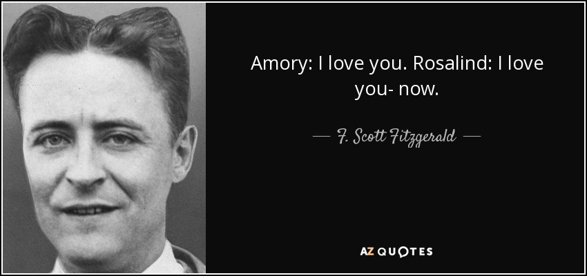 Amory: I love you. Rosalind: I love you- now. - F. Scott Fitzgerald