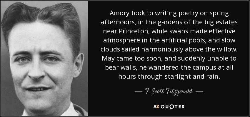 Amory took to writing poetry on spring afternoons, in the gardens of the big estates near Princeton, while swans made effective atmosphere in the artificial pools, and slow clouds sailed harmoniously above the willow. May came too soon, and suddenly unable to bear walls, he wandered the campus at all hours through starlight and rain. - F. Scott Fitzgerald