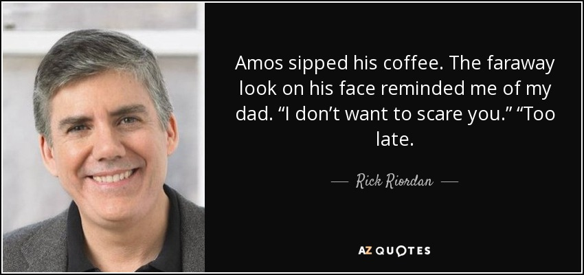 "Amos sipped his coffee. The faraway look on his face reminded me of my dad. ""I don't want to scare you."" ""Too late. - Rick Riordan"