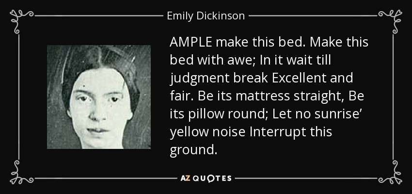 AMPLE make this bed. Make this bed with awe; In it wait till judgment break Excellent and fair. Be its mattress straight, Be its pillow round; Let no sunrise' yellow noise Interrupt this ground. - Emily Dickinson
