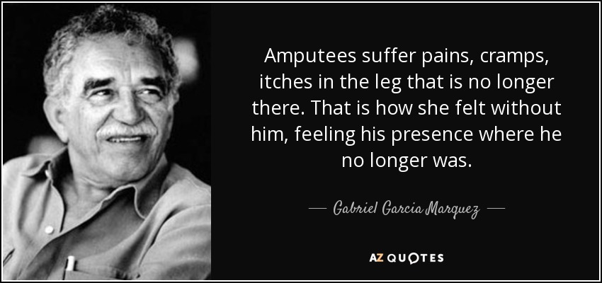 Amputees suffer pains, cramps, itches in the leg that is no longer there. That is how she felt without him, feeling his presence where he no longer was. - Gabriel Garcia Marquez