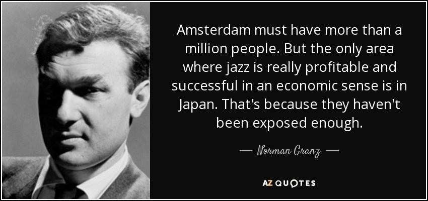 Amsterdam must have more than a million people. But the only area where jazz is really profitable and successful in an economic sense is in Japan. That's because they haven't been exposed enough. - Norman Granz