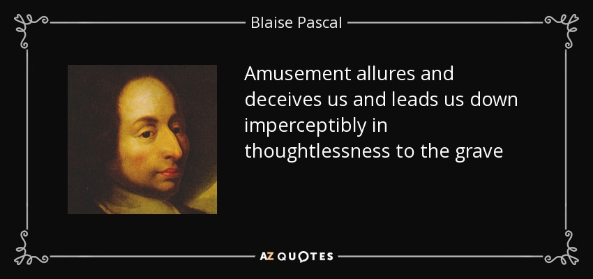 Amusement allures and deceives us and leads us down imperceptibly in thoughtlessness to the grave - Blaise Pascal