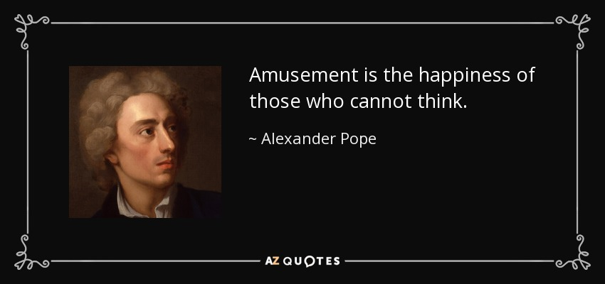 Amusement is the happiness of those who cannot think. - Alexander Pope
