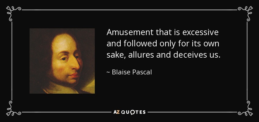 Amusement that is excessive and followed only for its own sake, allures and deceives us. - Blaise Pascal