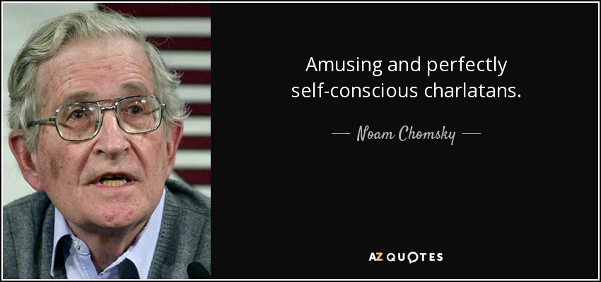Amusing and perfectly self-conscious charlatans. - Noam Chomsky