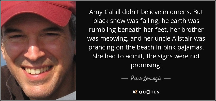 Amy Cahill didn't believe in omens. But black snow was falling, he earth was rumbling beneath her feet, her brother was meowing, and her uncle Alistair was prancing on the beach in pink pajamas. She had to admit, the signs were not promising. - Peter Lerangis
