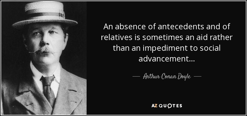 An absence of antecedents and of relatives is sometimes an aid rather than an impediment to social advancement . . . - Arthur Conan Doyle