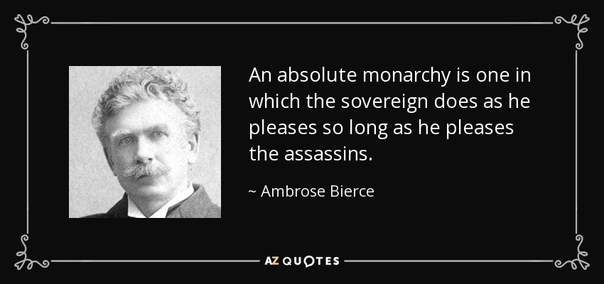 An absolute monarchy is one in which the sovereign does as he pleases so long as he pleases the assassins. - Ambrose Bierce