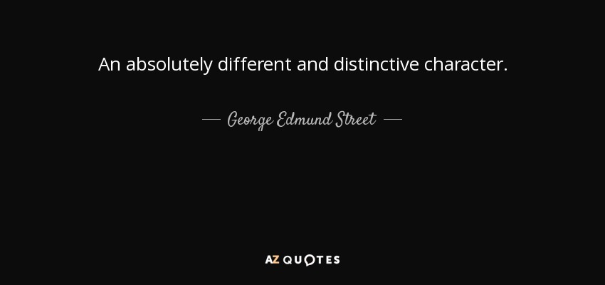 An absolutely different and distinctive character. - George Edmund Street