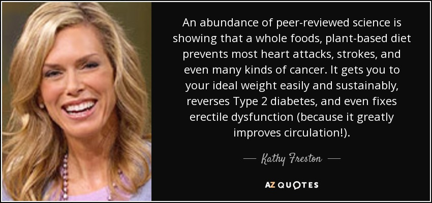 An abundance of peer-reviewed science is showing that a whole foods, plant-based diet prevents most heart attacks, strokes, and even many kinds of cancer. It gets you to your ideal weight easily and sustainably, reverses Type 2 diabetes, and even fixes erectile dysfunction (because it greatly improves circulation!). - Kathy Freston