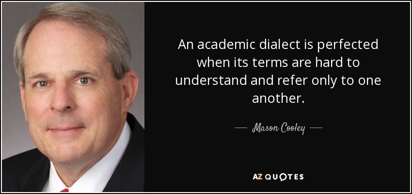An academic dialect is perfected when its terms are hard to understand and refer only to one another. - Mason Cooley