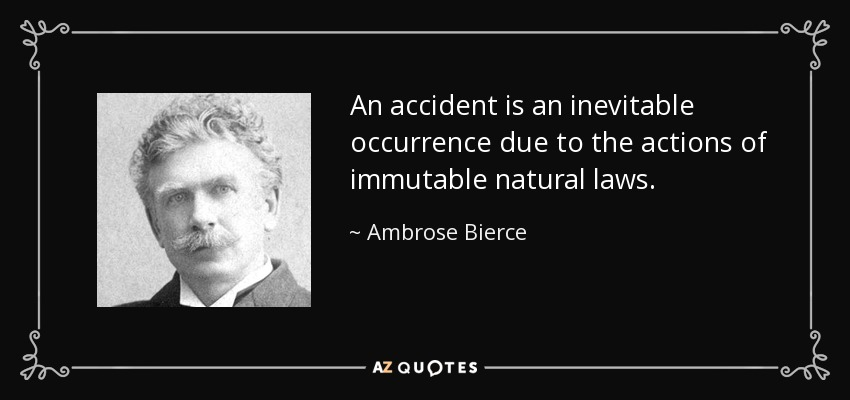 An accident is an inevitable occurrence due to the actions of immutable natural laws. - Ambrose Bierce