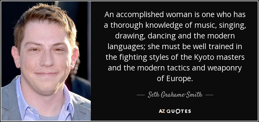 An accomplished woman is one who has a thorough knowledge of music, singing, drawing, dancing and the modern languages; she must be well trained in the fighting styles of the Kyoto masters and the modern tactics and weaponry of Europe. - Seth Grahame-Smith