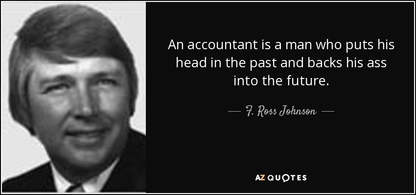An accountant is a man who puts his head in the past and backs his ass into the future. - F. Ross Johnson