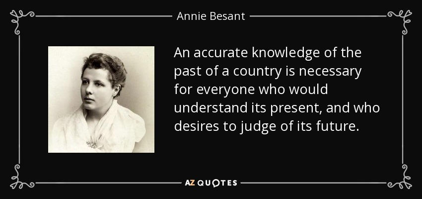 An accurate knowledge of the past of a country is necessary for everyone who would understand its present, and who desires to judge of its future. - Annie Besant