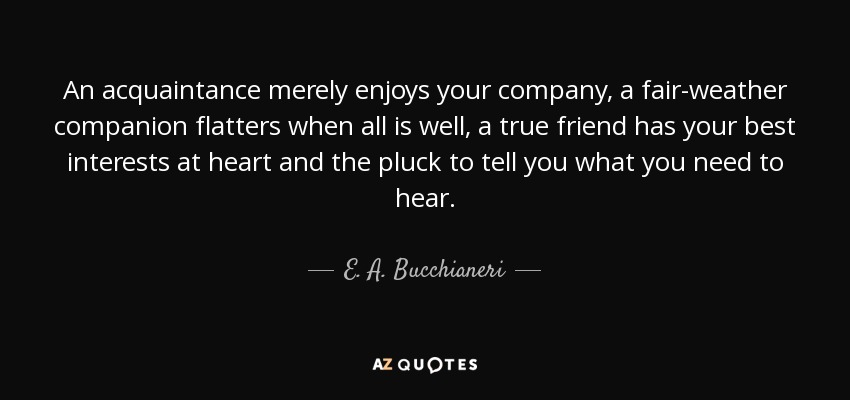 E. A. Bucchianeri quote: An acquaintance merely enjoys your ...