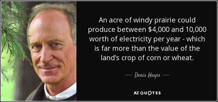 An acre of windy prairie could produce between $4,000 and 10,000 worth of electricity per year - which is far more than the value of the land's crop of corn or wheat. - Denis Hayes