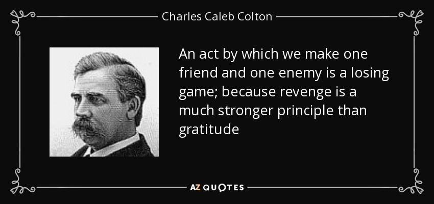 An act by which we make one friend and one enemy is a losing game; because revenge is a much stronger principle than gratitude - Charles Caleb Colton