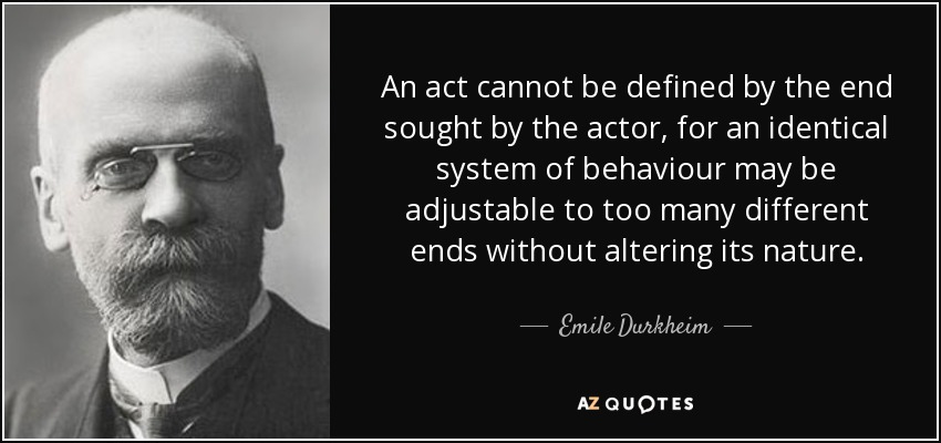 An act cannot be defined by the end sought by the actor, for an identical system of behaviour may be adjustable to too many different ends without altering its nature. - Emile Durkheim