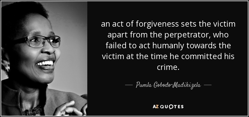 an act of forgiveness sets the victim apart from the perpetrator, who failed to act humanly towards the victim at the time he committed his crime. - Pumla Gobodo-Madikizela