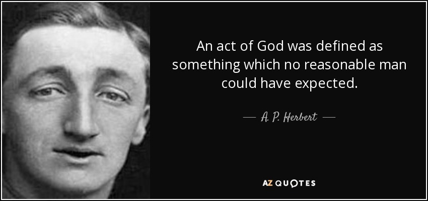 An act of God was defined as something which no reasonable man could have expected. - A. P. Herbert
