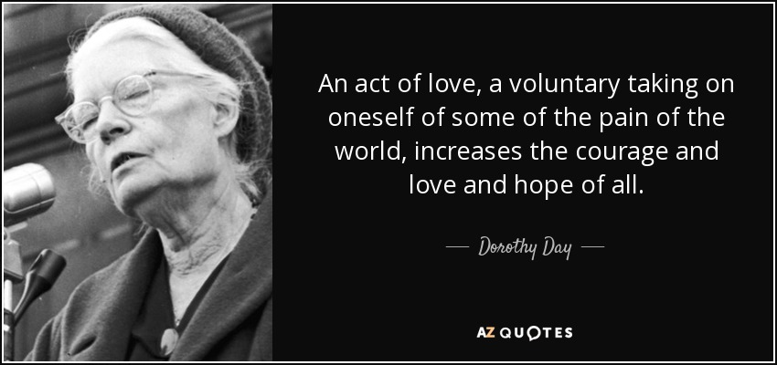 An act of love, a voluntary taking on oneself of some of the pain of the world, increases the courage and love and hope of all. - Dorothy Day