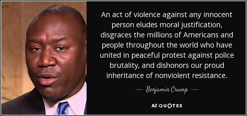 An act of violence against any innocent person eludes moral justification, disgraces the millions of Americans and people throughout the world who have united in peaceful protest against police brutality, and dishonors our proud inheritance of nonviolent resistance. - Benjamin Crump