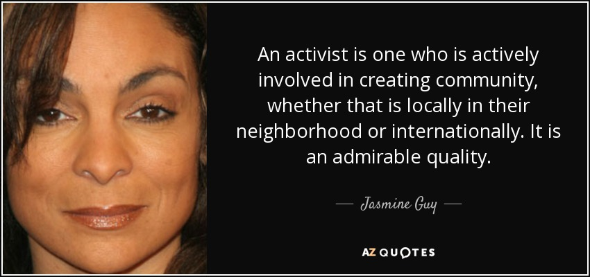 An activist is one who is actively involved in creating community, whether that is locally in their neighborhood or internationally. It is an admirable quality. - Jasmine Guy
