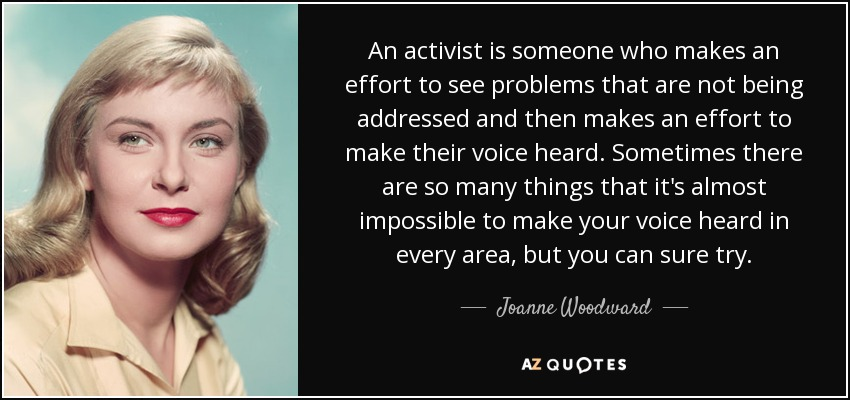 An activist is someone who makes an effort to see problems that are not being addressed and then makes an effort to make their voice heard. Sometimes there are so many things that it's almost impossible to make your voice heard in every area, but you can sure try. - Joanne Woodward