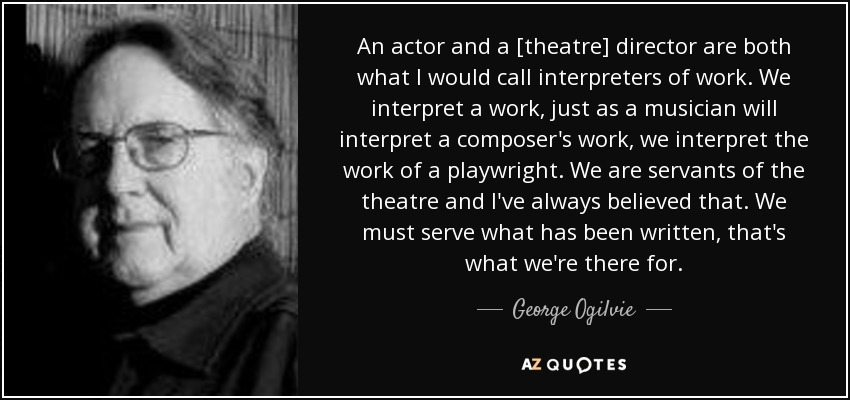 An actor and a [theatre] director are both what I would call interpreters of work. We interpret a work, just as a musician will interpret a composer's work, we interpret the work of a playwright. We are servants of the theatre and I've always believed that. We must serve what has been written, that's what we're there for. - George Ogilvie