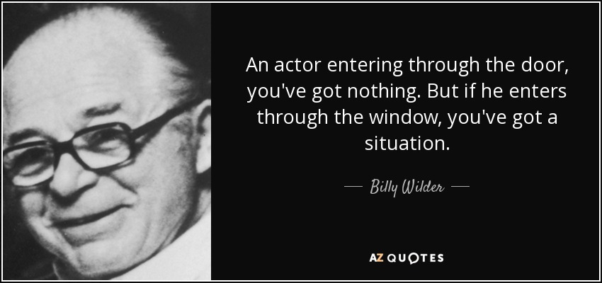 An actor entering through the door, you've got nothing. But if he enters through the window, you've got a situation. - Billy Wilder