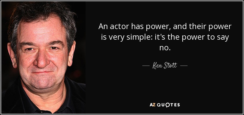 An actor has power, and their power is very simple: it's the power to say no. - Ken Stott