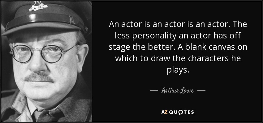 Arthur Lowe quote: An actor is an actor is an actor  The less